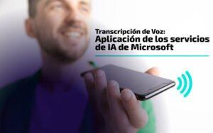 Transcripción de Voz: Aplicación de los servicios de IA de Microsoft